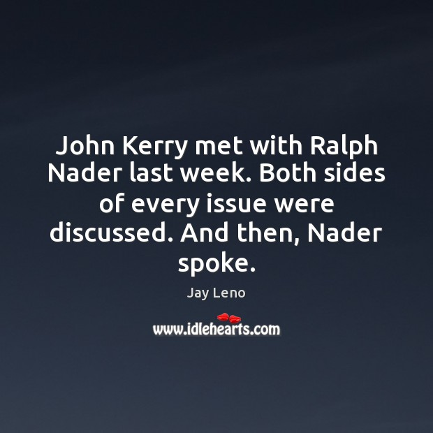 John Kerry met with Ralph Nader last week. Both sides of every Jay Leno Picture Quote