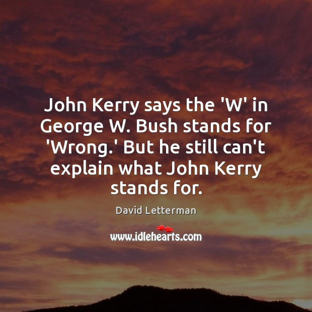 John Kerry says the 'W' in George W. Bush stands for 'Wrong. Image