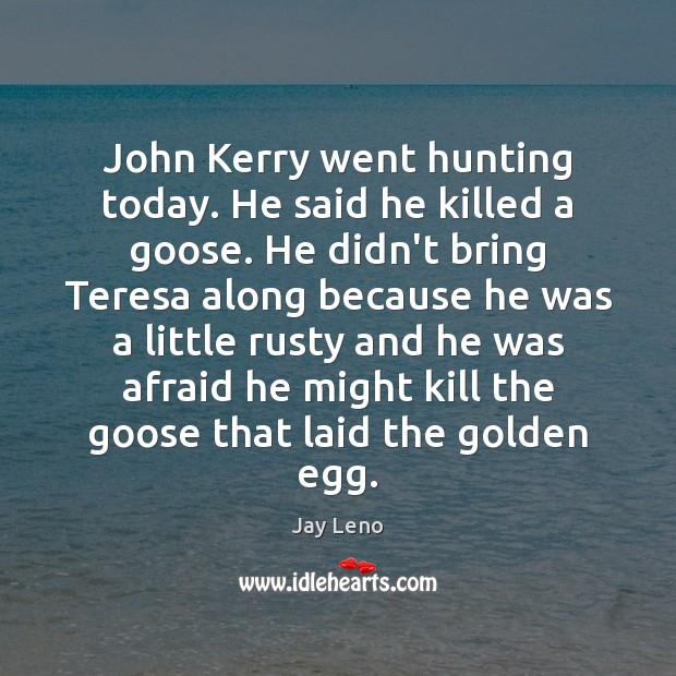 Image, John Kerry went hunting today. He said he killed a goose. He