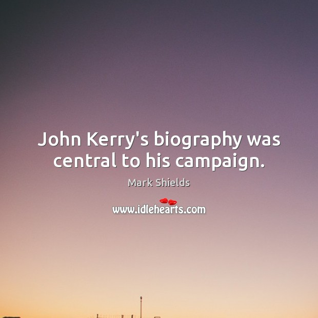 John Kerry's biography was central to his campaign. Mark Shields Picture Quote