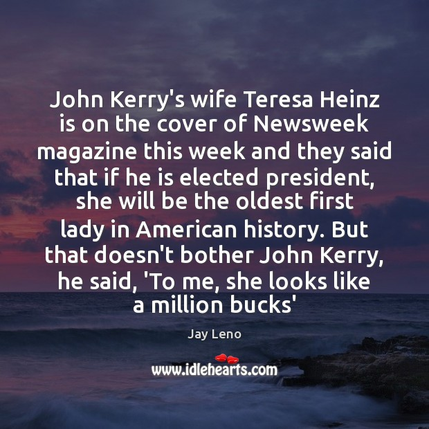 John Kerry's wife Teresa Heinz is on the cover of Newsweek magazine Jay Leno Picture Quote