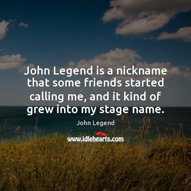John Legend is a nickname that some friends started calling me, and John Legend Picture Quote