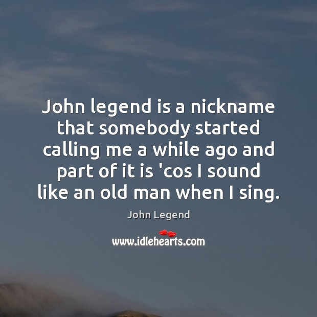John legend is a nickname that somebody started calling me a while John Legend Picture Quote