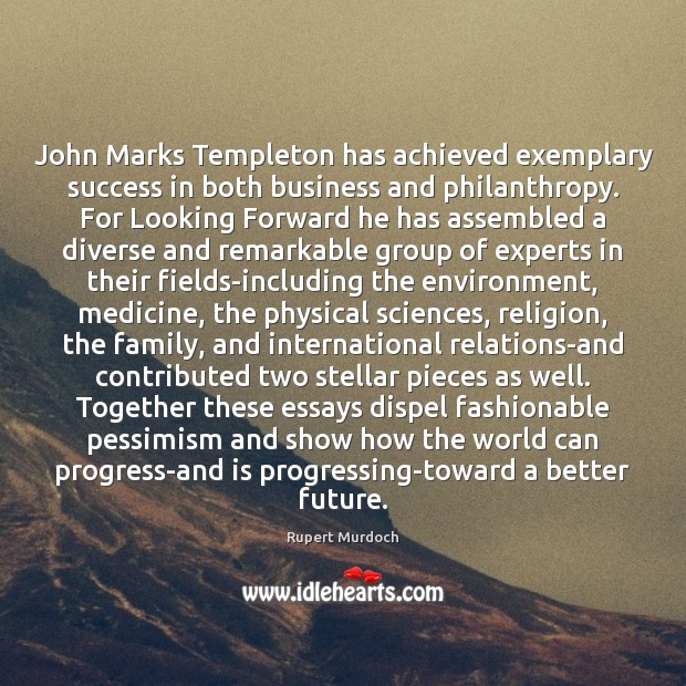 John Marks Templeton has achieved exemplary success in both business and philanthropy. Rupert Murdoch Picture Quote