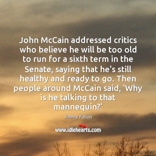John McCain addressed critics who believe he will be too old to Jimmy Fallon Picture Quote