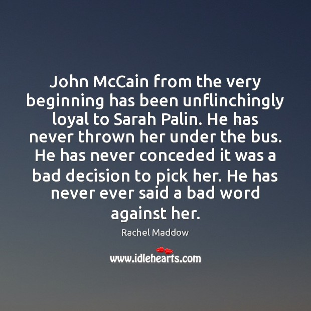 John McCain from the very beginning has been unflinchingly loyal to Sarah Rachel Maddow Picture Quote