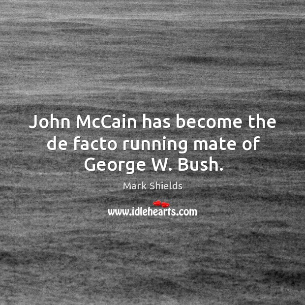 John mccain has become the de facto running mate of george w. Bush. Mark Shields Picture Quote