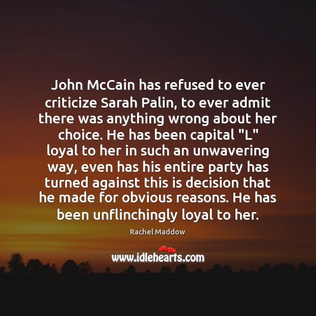 John McCain has refused to ever criticize Sarah Palin, to ever admit Criticize Quotes Image
