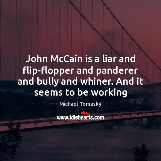 Image, John McCain is a liar and flip-flopper and panderer and bully and