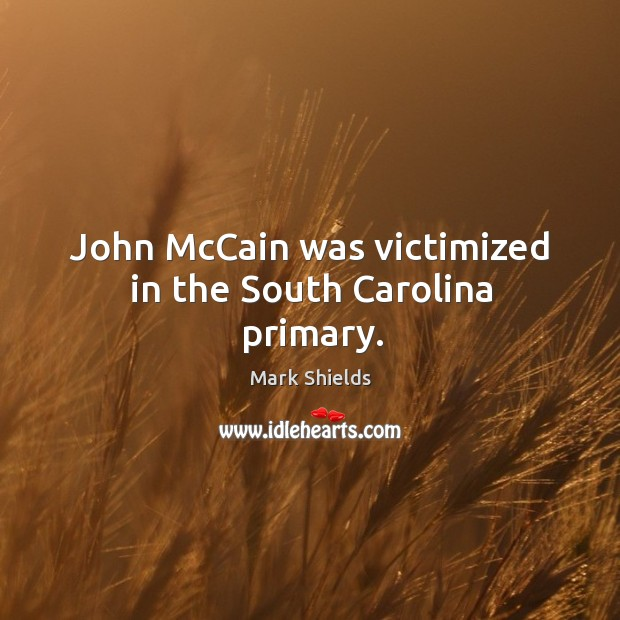John mccain was victimized in the south carolina primary. Mark Shields Picture Quote