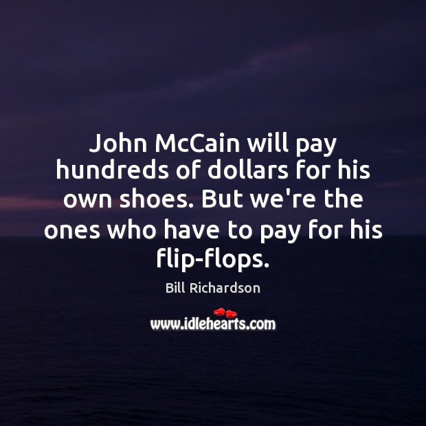 John McCain will pay hundreds of dollars for his own shoes. But Bill Richardson Picture Quote