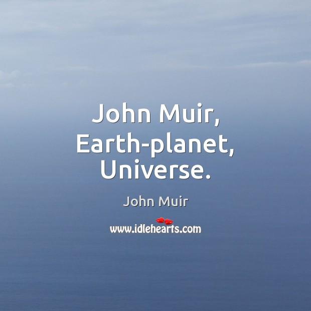 John Muir, Earth-planet, Universe. John Muir Picture Quote
