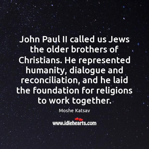 John Paul II called us Jews the older brothers of Christians. He Moshe Katsav Picture Quote