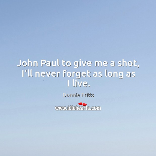 John Paul to give me a shot, I'll never forget as long as I live. Image