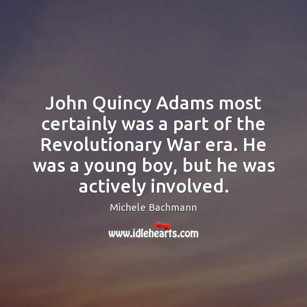 John Quincy Adams most certainly was a part of the Revolutionary War Michele Bachmann Picture Quote
