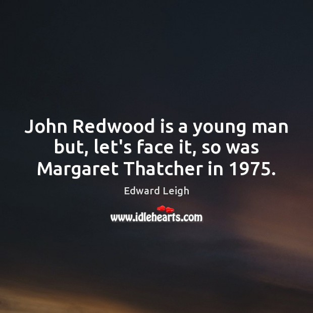 John Redwood is a young man but, let's face it, so was Margaret Thatcher in 1975. Image