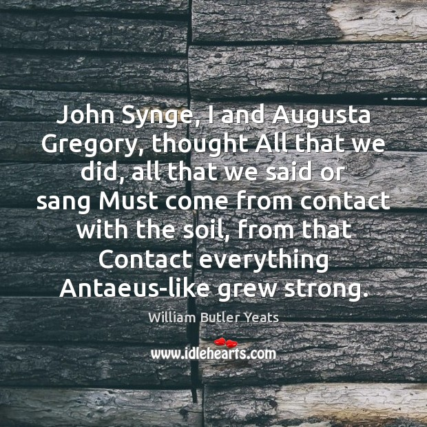 John Synge, I and Augusta Gregory, thought All that we did, all William Butler Yeats Picture Quote