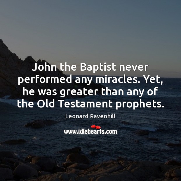 John the Baptist never performed any miracles. Yet, he was greater than Leonard Ravenhill Picture Quote