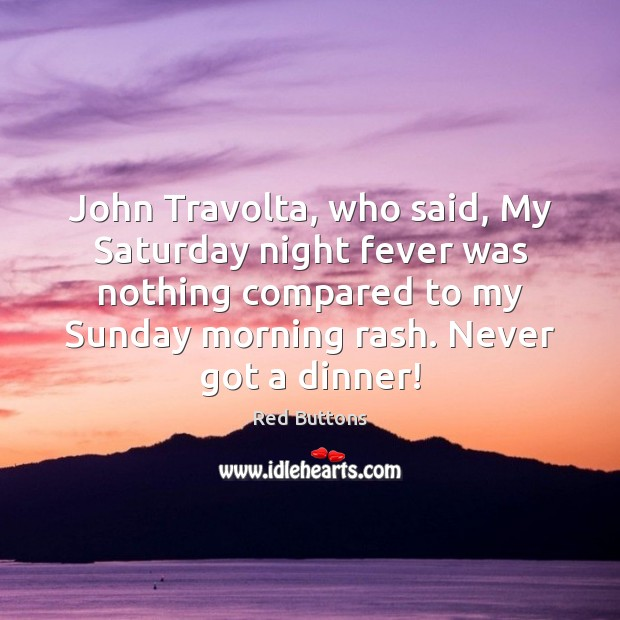 John Travolta, who said, My Saturday night fever was nothing compared to Red Buttons Picture Quote