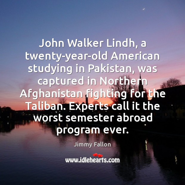 John Walker Lindh, a twenty-year-old American studying in Pakistan, was captured in Jimmy Fallon Picture Quote