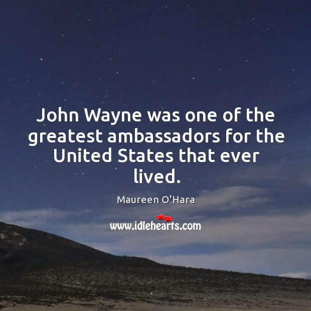 Image, John wayne was one of the greatest ambassadors for the united states that ever lived.