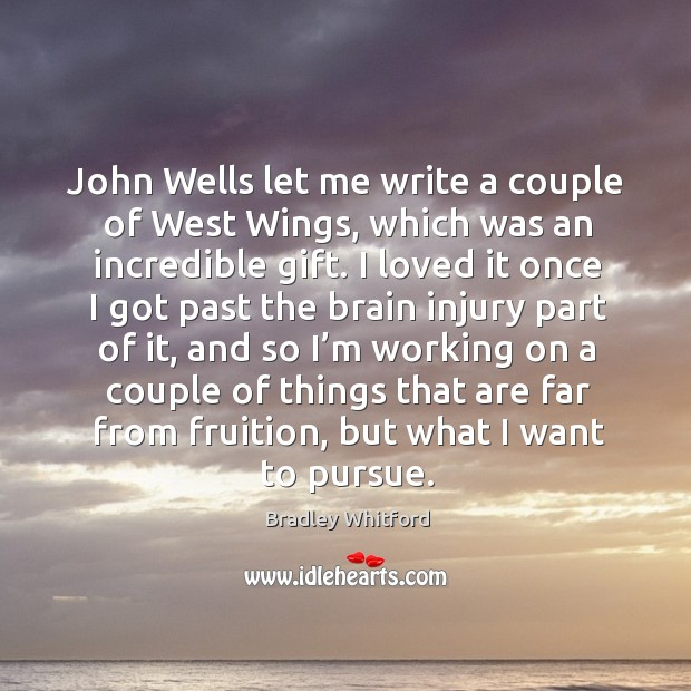 Image, John wells let me write a couple of west wings, which was an incredible gift.
