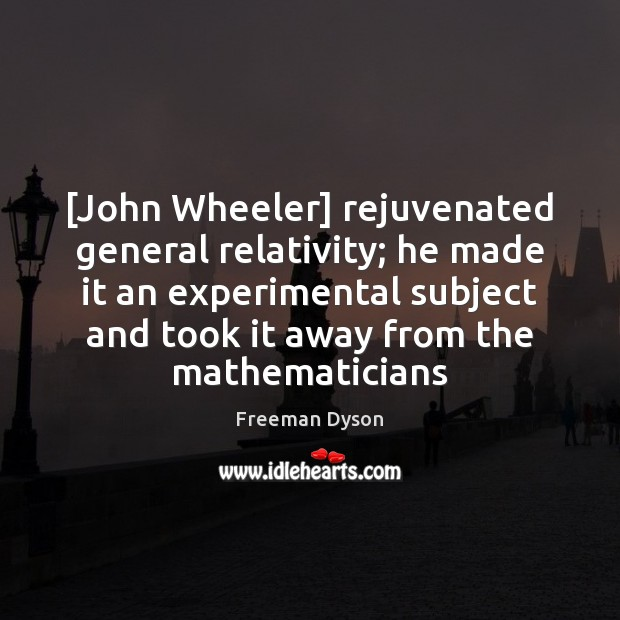 [John Wheeler] rejuvenated general relativity; he made it an experimental subject and Freeman Dyson Picture Quote