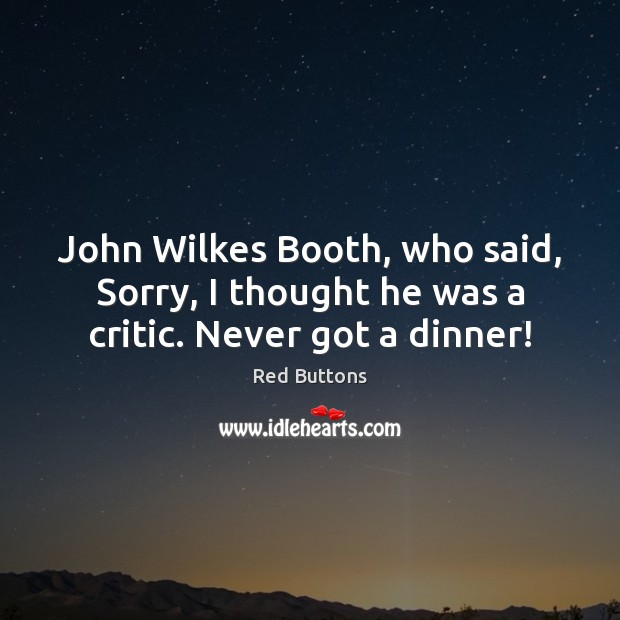 John Wilkes Booth, who said, Sorry, I thought he was a critic. Never got a dinner! Red Buttons Picture Quote
