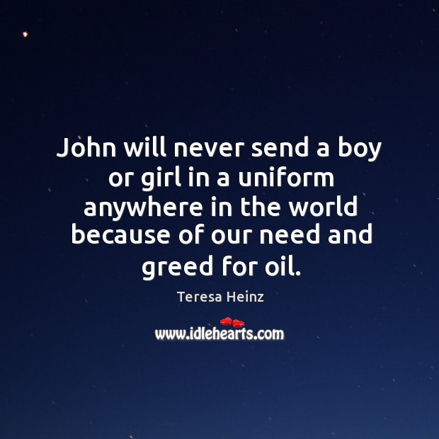Image, John will never send a boy or girl in a uniform anywhere in the world because of our need and greed for oil.
