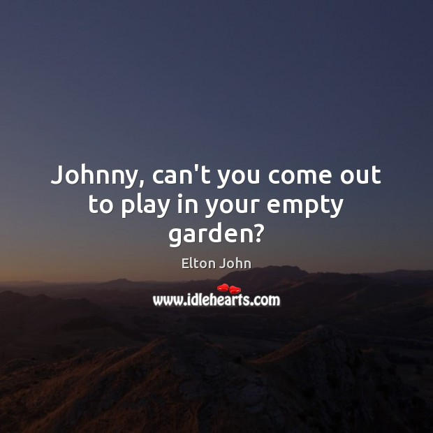 Johnny, can't you come out to play in your empty garden? Elton John Picture Quote