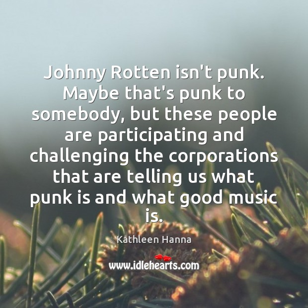 Johnny Rotten isn't punk. Maybe that's punk to somebody, but these people Image