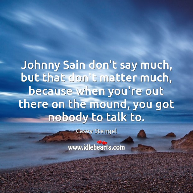 Johnny Sain don't say much, but that don't matter much, because when Casey Stengel Picture Quote