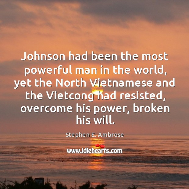 Johnson had been the most powerful man in the world, yet the north vietnamese and Stephen E. Ambrose Picture Quote