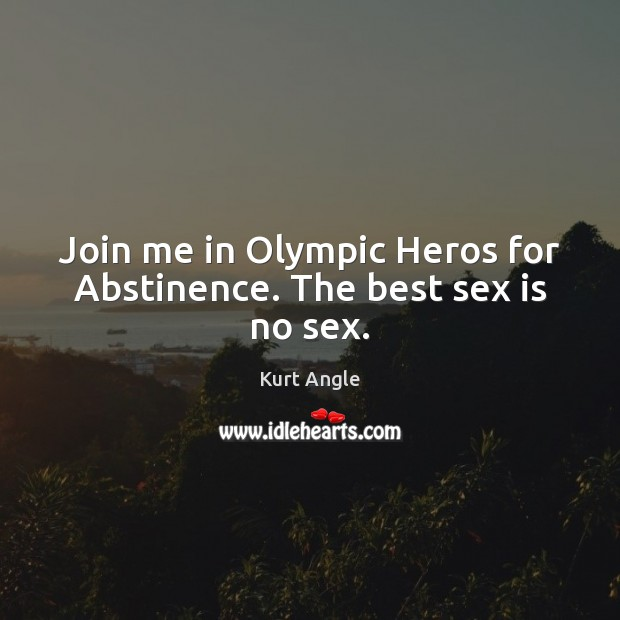 Join me in Olympic Heros for Abstinence. The best sex is no sex. Kurt Angle Picture Quote
