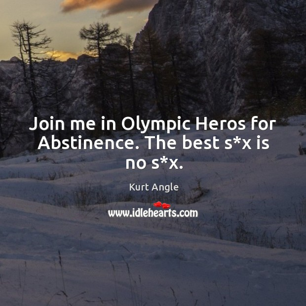 Join me in olympic heros for abstinence. The best s*x is no s*x. Image
