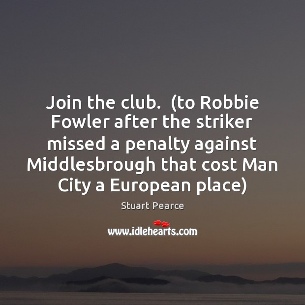 Image, Join the club.  (to Robbie Fowler after the striker missed a penalty