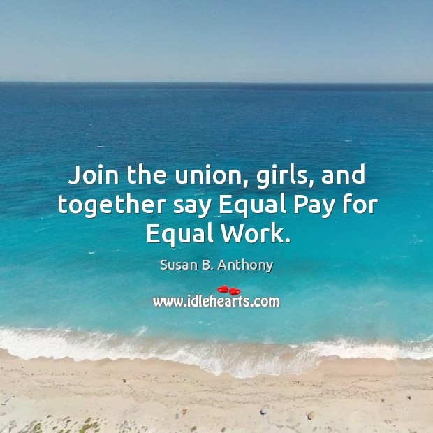 Join the union, girls, and together say equal pay for equal work. Image