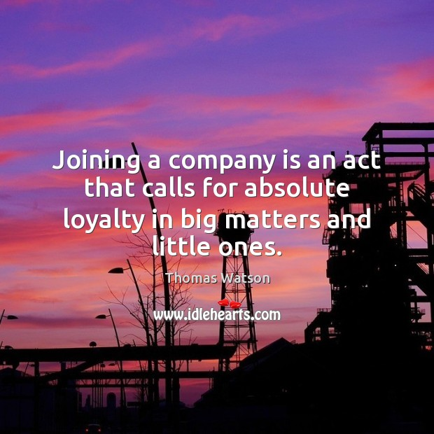 Joining a company is an act that calls for absolute loyalty in Thomas Watson Picture Quote