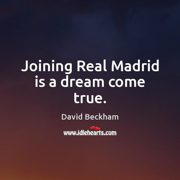 Joining Real Madrid is a dream come true. David Beckham Picture Quote