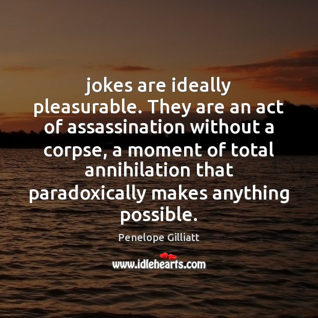 Jokes are ideally pleasurable. They are an act of assassination without a Image