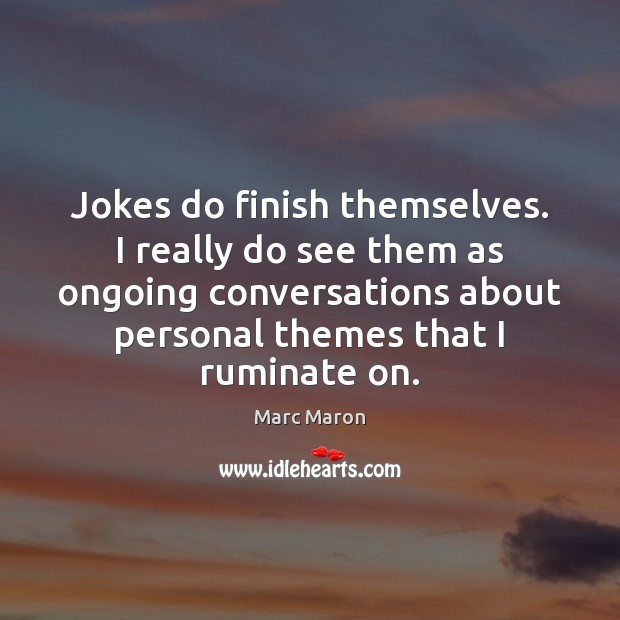 Jokes do finish themselves. I really do see them as ongoing conversations Marc Maron Picture Quote