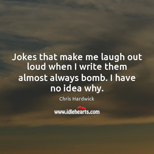 Jokes that make me laugh out loud when I write them almost Chris Hardwick Picture Quote