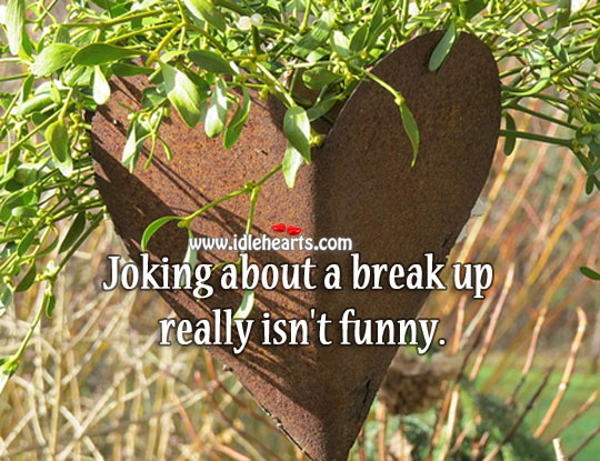 Joking about a break up really isn't funny. Break Up Quotes Image