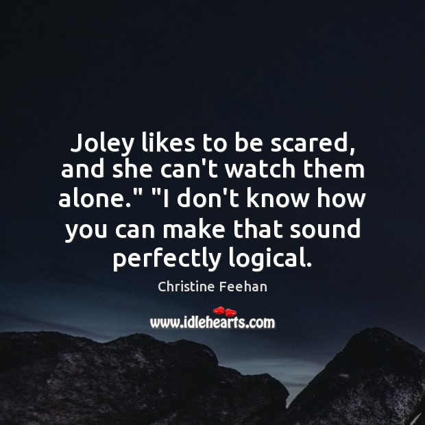 """Joley likes to be scared, and she can't watch them alone."""" """"I Christine Feehan Picture Quote"""