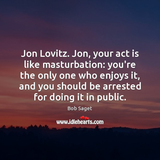 Image, Jon Lovitz. Jon, your act is like masturbation: you're the only one