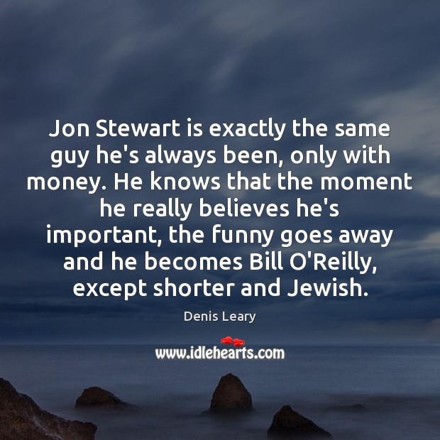 Jon Stewart is exactly the same guy he's always been, only with Denis Leary Picture Quote