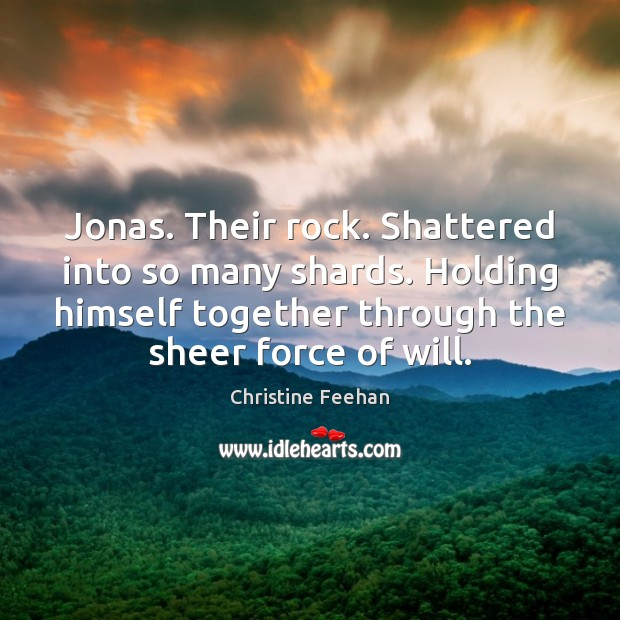 Image, Jonas. Their rock. Shattered into so many shards. Holding himself together through