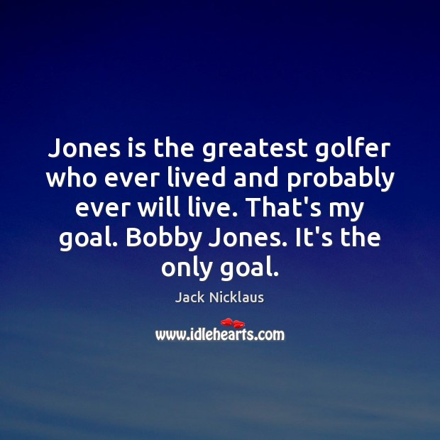Image, Jones is the greatest golfer who ever lived and probably ever will