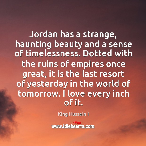 Jordan has a strange, haunting beauty and a sense of timelessness. King Hussein I Picture Quote