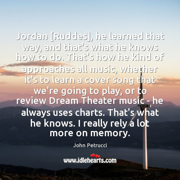 Image, Jordan [Ruddes], he learned that way, and that's what he knows how